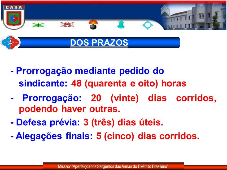 Missão: Aperfeiçoar os Sargentos das Armas do Exército Brasileiro DOS PRAZOS - Recebidos os autos, a autoridade instauradora, no prazo de 10 (dez) dias úteis, dará solução à sindicância ou determinará diligências complementares, 20 (vinte) dias corridos.