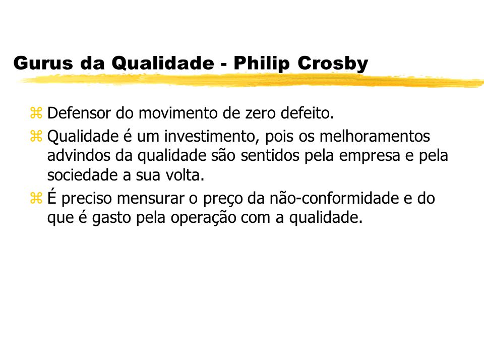 Gurus da Qualidade - Philip Crosby zDefensor do movimento de zero defeito. zQualidade é um investimento, pois os melhoramentos advindos da qualidade s
