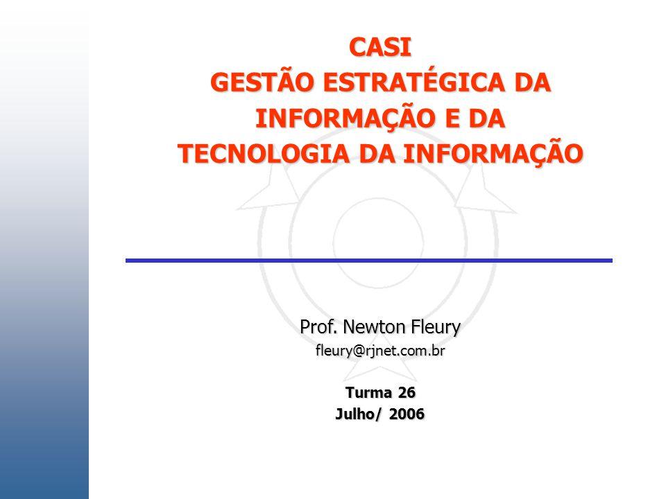 CASI GESTÃO ESTRATÉGICA DA INFORMAÇÃO E DA TECNOLOGIA DA INFORMAÇÃO Prof. Newton Fleury fleury@rjnet.com.br Turma 26 Julho/ 2006