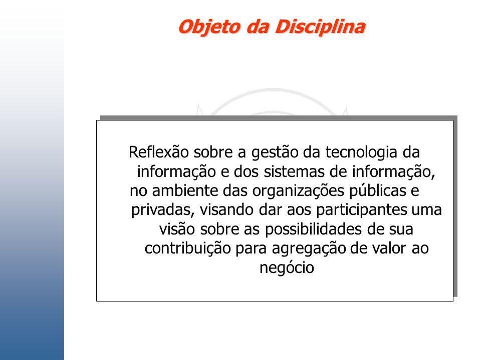 Objeto da Disciplina Reflexão sobre a gestão da tecnologia da informação e dos sistemas de informação, no ambiente das organizações públicas e privada