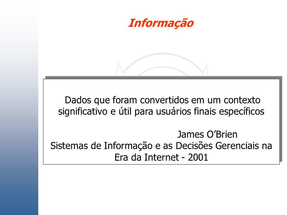 Informação Dados que foram convertidos em um contexto significativo e útil para usuários finais específicos James OBrien Sistemas de Informação e as D