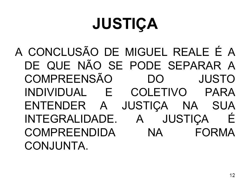 12 JUSTIÇA A CONCLUSÃO DE MIGUEL REALE É A DE QUE NÃO SE PODE SEPARAR A COMPREENSÃO DO JUSTO INDIVIDUAL E COLETIVO PARA ENTENDER A JUSTIÇA NA SUA INTE