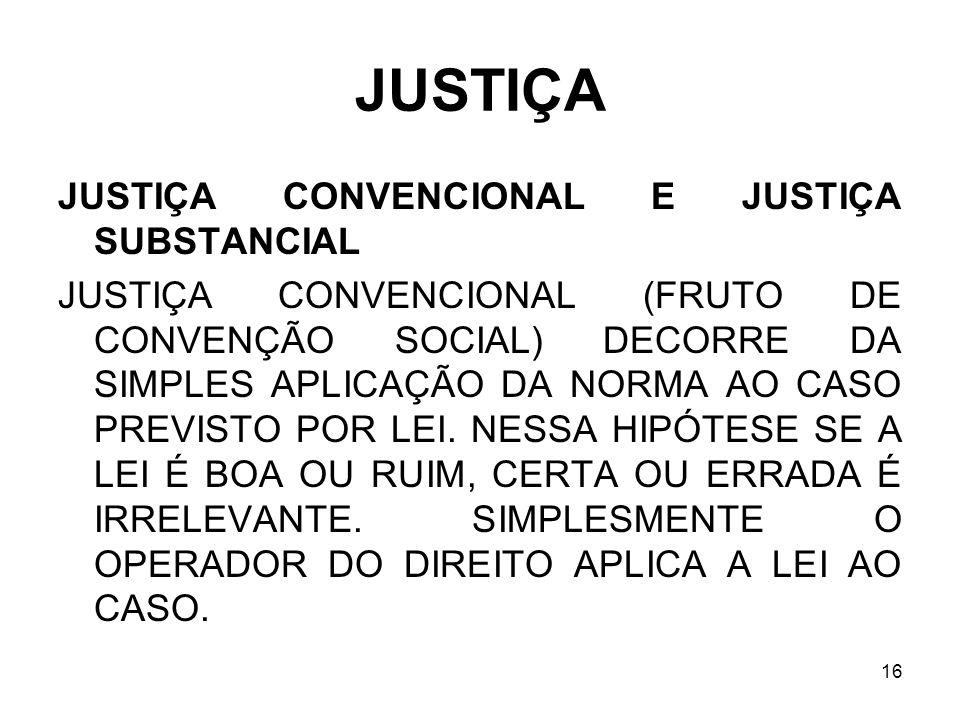 16 JUSTIÇA JUSTIÇA CONVENCIONAL E JUSTIÇA SUBSTANCIAL JUSTIÇA CONVENCIONAL (FRUTO DE CONVENÇÃO SOCIAL) DECORRE DA SIMPLES APLICAÇÃO DA NORMA AO CASO P