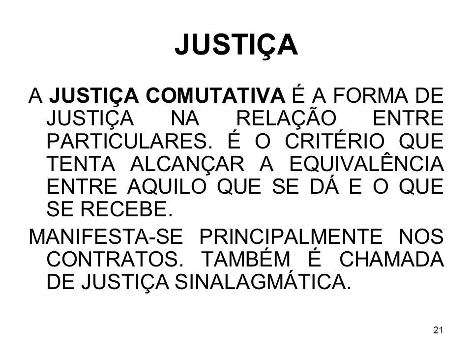 21 JUSTIÇA A JUSTIÇA COMUTATIVA É A FORMA DE JUSTIÇA NA RELAÇÃO ENTRE PARTICULARES. É O CRITÉRIO QUE TENTA ALCANÇAR A EQUIVALÊNCIA ENTRE AQUILO QUE SE