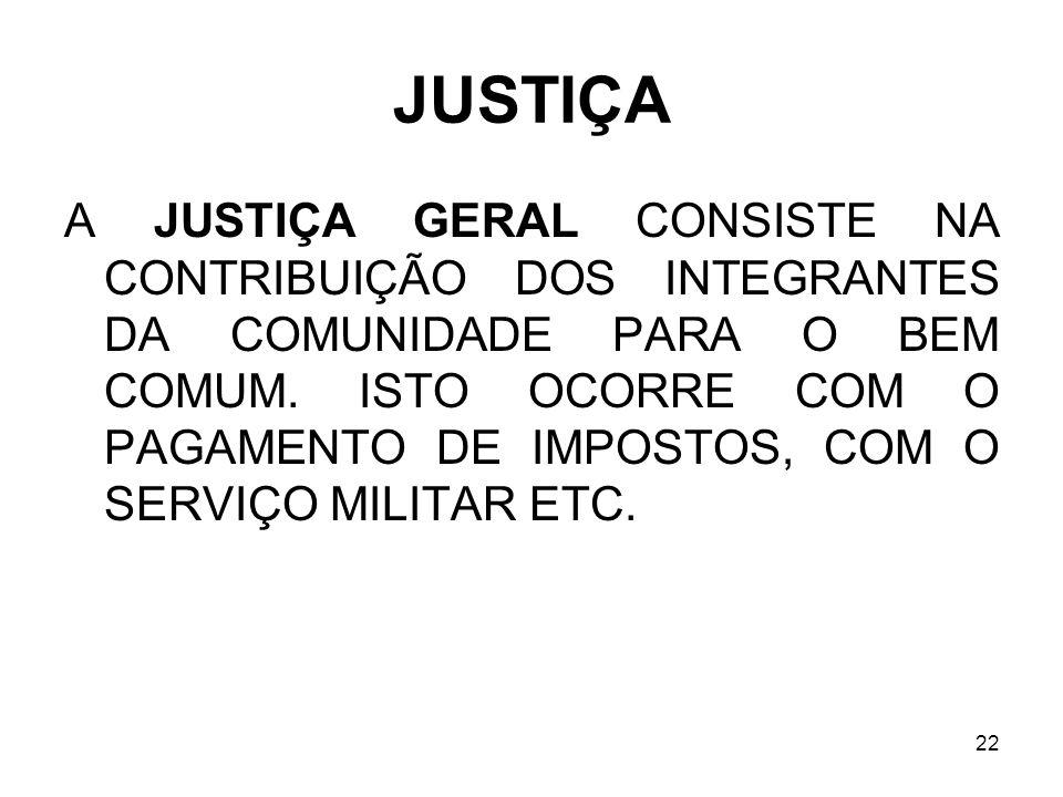 22 JUSTIÇA A JUSTIÇA GERAL CONSISTE NA CONTRIBUIÇÃO DOS INTEGRANTES DA COMUNIDADE PARA O BEM COMUM. ISTO OCORRE COM O PAGAMENTO DE IMPOSTOS, COM O SER