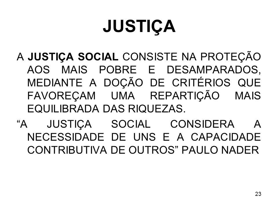 23 JUSTIÇA A JUSTIÇA SOCIAL CONSISTE NA PROTEÇÃO AOS MAIS POBRE E DESAMPARADOS, MEDIANTE A DOÇÃO DE CRITÉRIOS QUE FAVOREÇAM UMA REPARTIÇÃO MAIS EQUILI