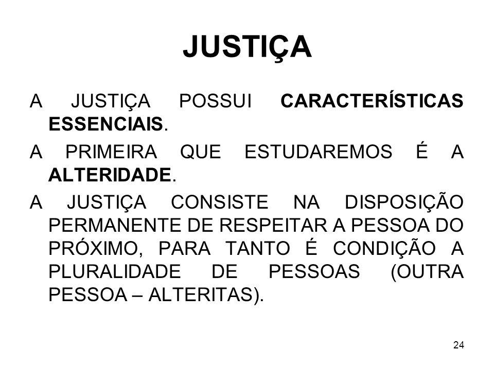 24 JUSTIÇA A JUSTIÇA POSSUI CARACTERÍSTICAS ESSENCIAIS. A PRIMEIRA QUE ESTUDAREMOS É A ALTERIDADE. A JUSTIÇA CONSISTE NA DISPOSIÇÃO PERMANENTE DE RESP