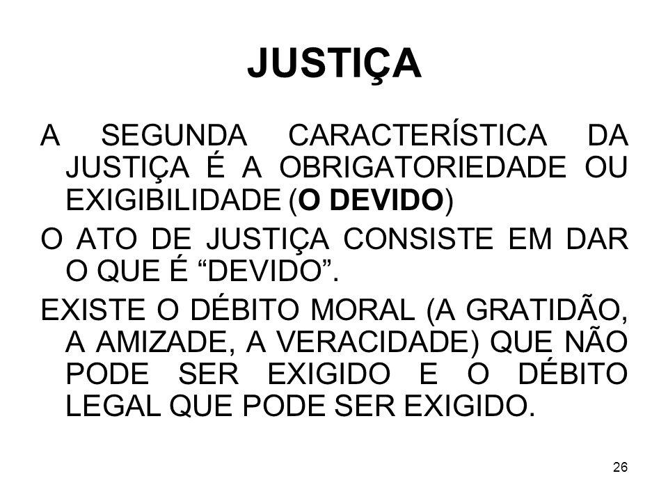 26 JUSTIÇA A SEGUNDA CARACTERÍSTICA DA JUSTIÇA É A OBRIGATORIEDADE OU EXIGIBILIDADE (O DEVIDO) O ATO DE JUSTIÇA CONSISTE EM DAR O QUE É DEVIDO. EXISTE