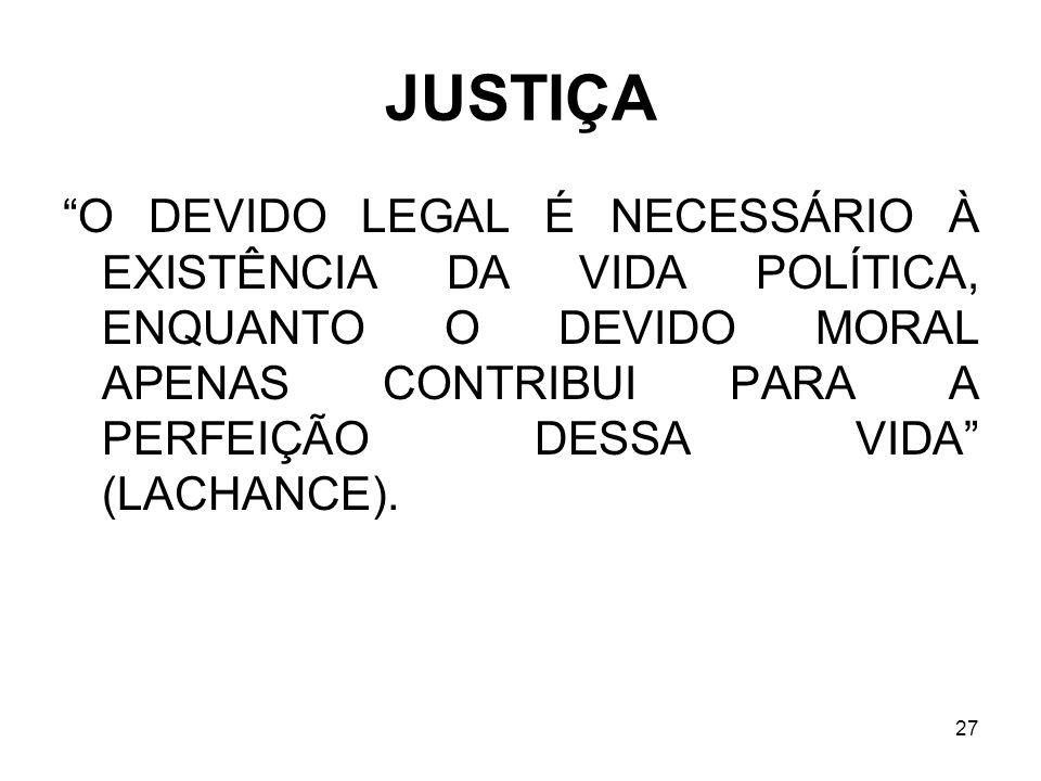 27 JUSTIÇA O DEVIDO LEGAL É NECESSÁRIO À EXISTÊNCIA DA VIDA POLÍTICA, ENQUANTO O DEVIDO MORAL APENAS CONTRIBUI PARA A PERFEIÇÃO DESSA VIDA (LACHANCE).