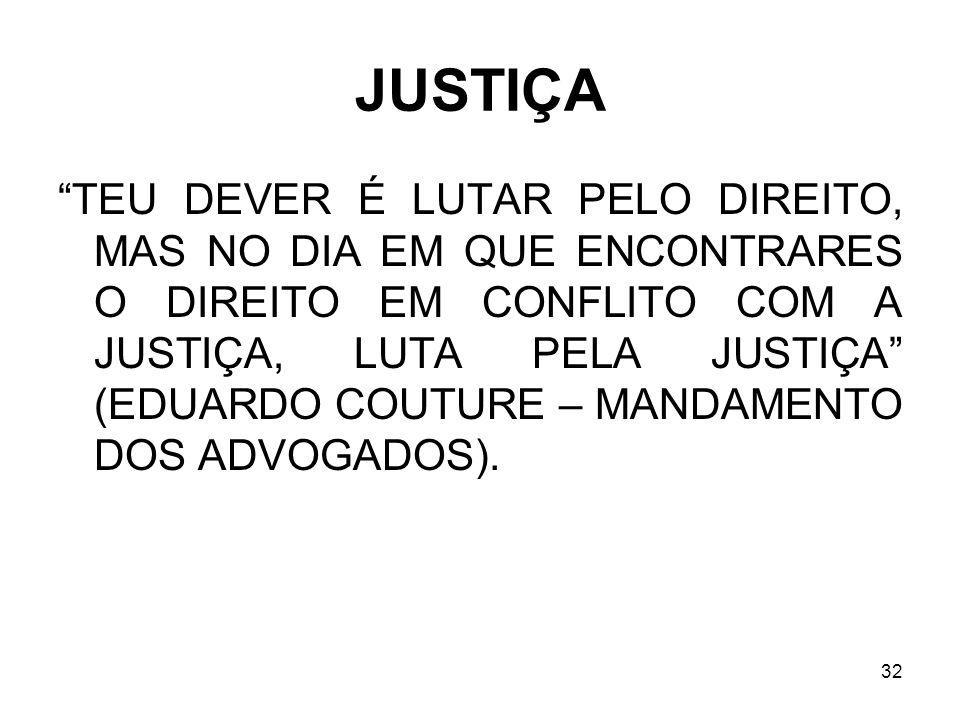 32 JUSTIÇA TEU DEVER É LUTAR PELO DIREITO, MAS NO DIA EM QUE ENCONTRARES O DIREITO EM CONFLITO COM A JUSTIÇA, LUTA PELA JUSTIÇA (EDUARDO COUTURE – MAN