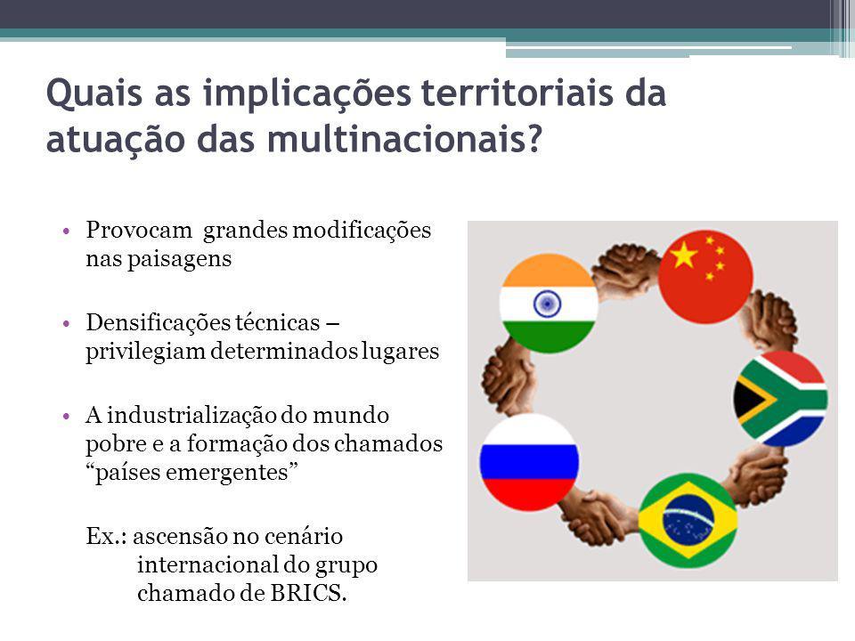 Quais as implicações territoriais da atuação das multinacionais? Provocam grandes modificações nas paisagens Densificações técnicas – privilegiam dete