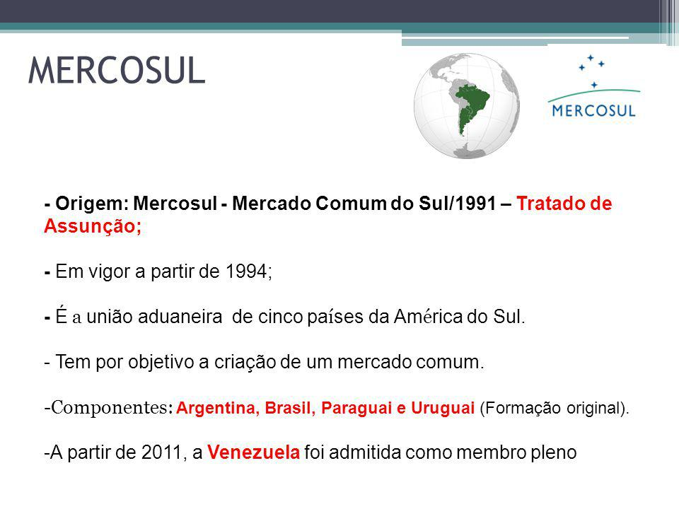 - Origem: Mercosul - Mercado Comum do Sul/1991 – Tratado de Assunção; - Em vigor a partir de 1994; - É a união aduaneira de cinco pa í ses da Am é rica do Sul.