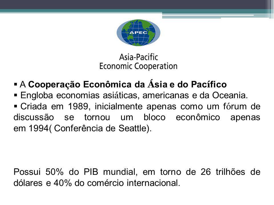 A Coopera ç ão Econômica da Á sia e do Pac í fico Engloba economias asi á ticas, americanas e da Oceania. Criada em 1989, inicialmente apenas como um