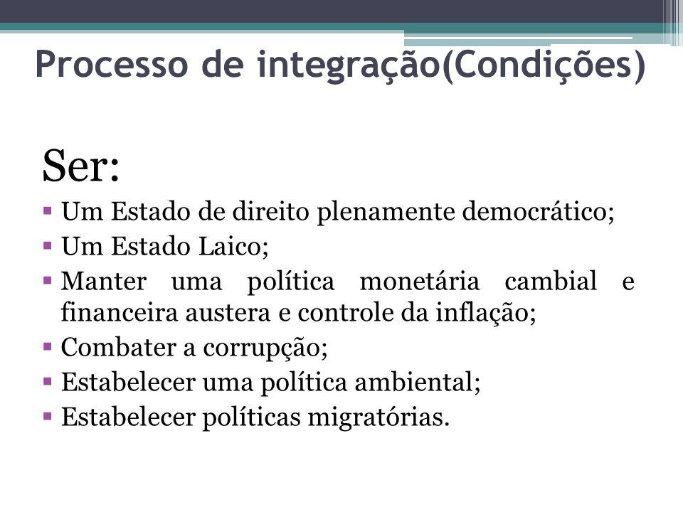 Processo de integração(Condições) Ser: Um Estado de direito plenamente democrático; Um Estado Laico; Manter uma política monetária cambial e financeira austera e controle da inflação; Combater a corrupção; Estabelecer uma política ambiental; Estabelecer políticas migratórias.