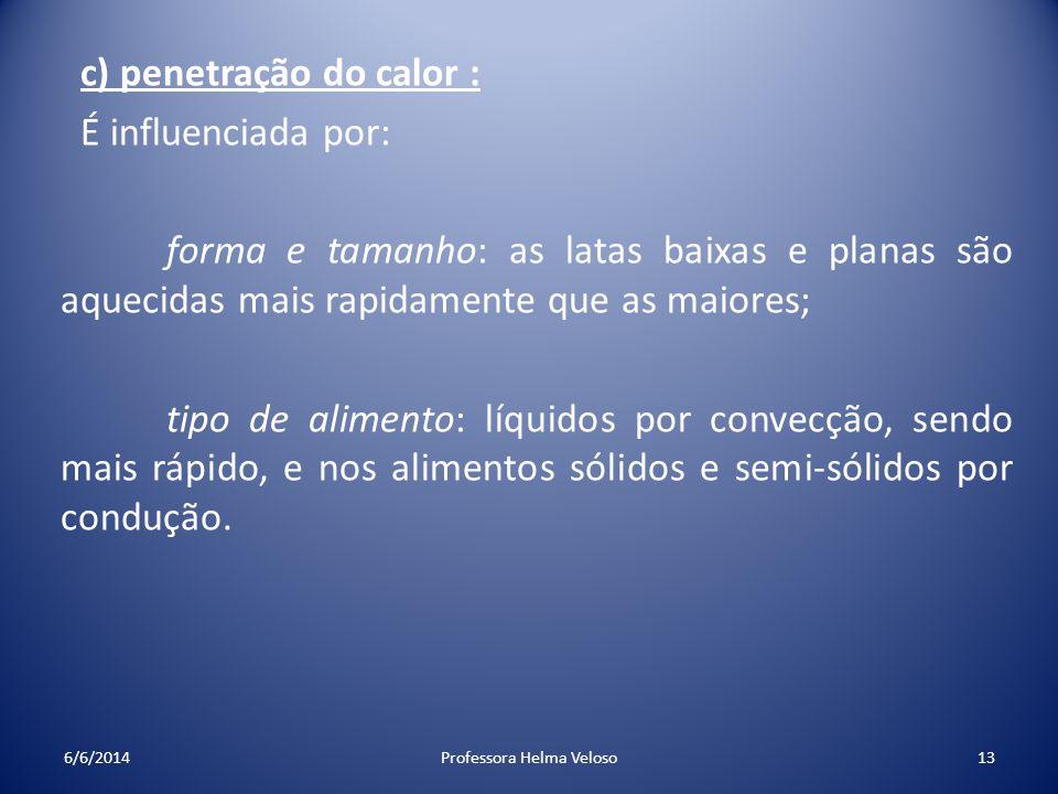 c) penetração do calor : É influenciada por: forma e tamanho: as latas baixas e planas são aquecidas mais rapidamente que as maiores; tipo de alimento
