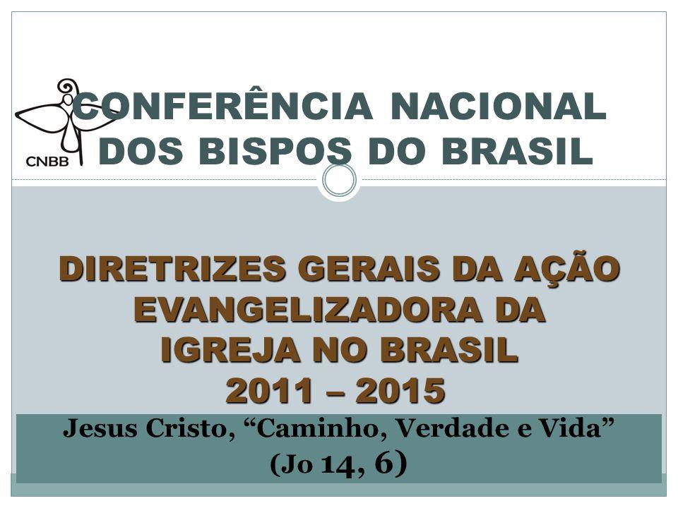 DIRETRIZES GERAIS DA AÇÃO EVANGELIZADORA DA IGREJA NO BRASIL 2011 – 2015 CONFERÊNCIA NACIONAL DOS BISPOS DO BRASIL DIRETRIZES GERAIS DA AÇÃO EVANGELIZADORA DA IGREJA NO BRASIL 2011 – 2015 Jesus Cristo, Caminho, Verdade e Vida (Jo 14, 6)