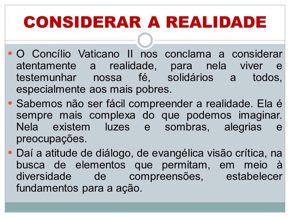 CONSIDERAR A REALIDADE O Concílio Vaticano II nos conclama a considerar atentamente a realidade, para nela viver e testemunhar nossa fé, solidários a todos, especialmente aos mais pobres.