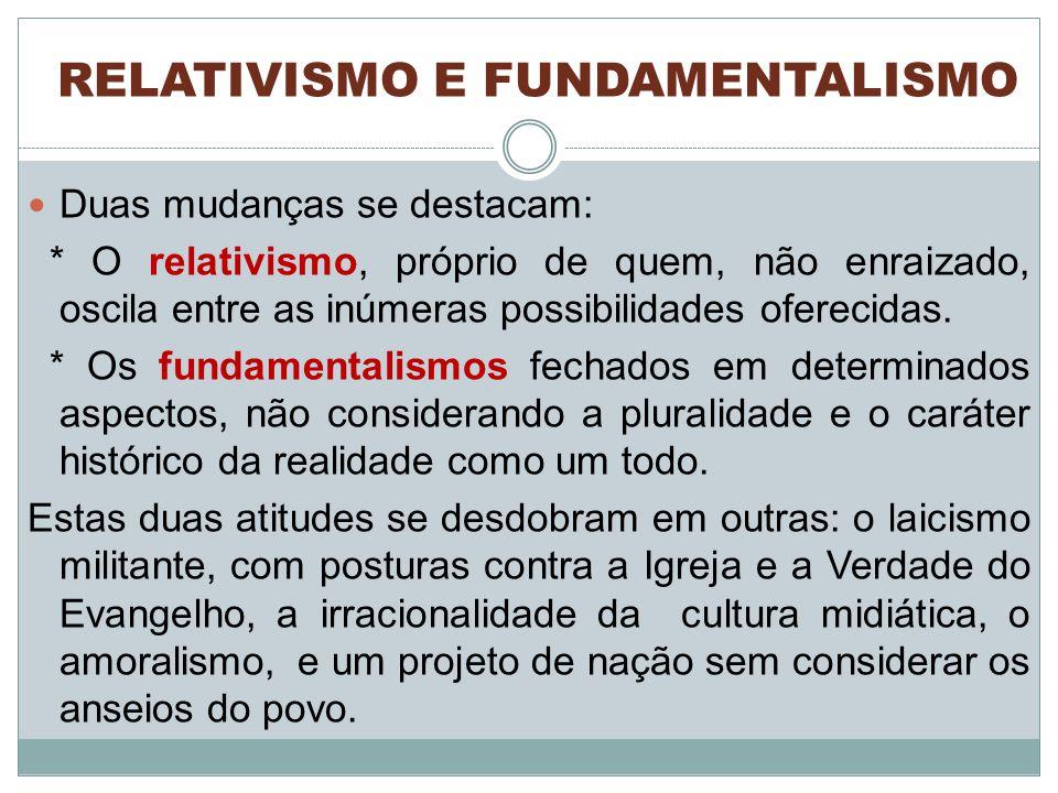 RELATIVISMO E FUNDAMENTALISMO Duas mudanças se destacam: * O relativismo, próprio de quem, não enraizado, oscila entre as inúmeras possibilidades oferecidas.