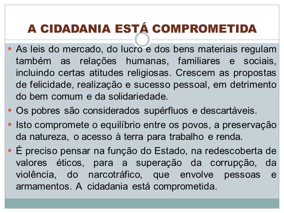 A CIDADANIA ESTÁ COMPROMETIDA As leis do mercado, do lucro e dos bens materiais regulam também as relações humanas, familiares e sociais, incluindo certas atitudes religiosas.