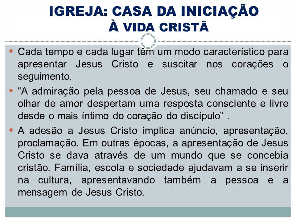 IGREJA: CASA DA INICIAÇÃO À VIDA CRISTÃ Cada tempo e cada lugar têm um modo característico para apresentar Jesus Cristo e suscitar nos corações o seguimento.