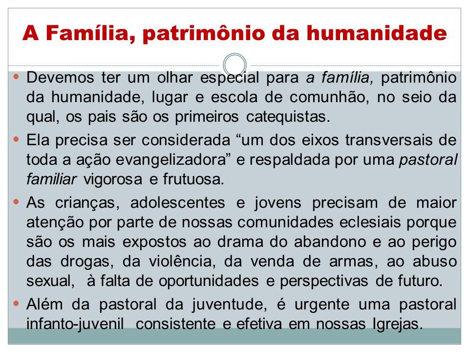 A Família, patrimônio da humanidade Devemos ter um olhar especial para a família, patrimônio da humanidade, lugar e escola de comunhão, no seio da qual, os pais são os primeiros catequistas.