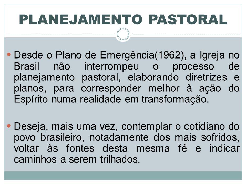 PLANEJAMENTO PASTORAL Desde o Plano de Emergência(1962), a Igreja no Brasil não interrompeu o processo de planejamento pastoral, elaborando diretrizes e planos, para corresponder melhor à ação do Espírito numa realidade em transformação.