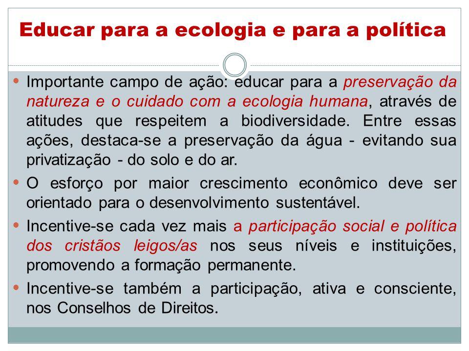 Educar para a ecologia e para a política Importante campo de ação: educar para a preservação da natureza e o cuidado com a ecologia humana, através de atitudes que respeitem a biodiversidade.