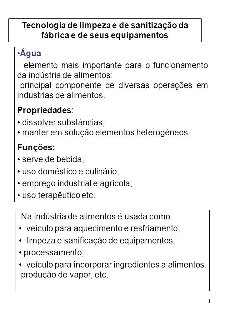 1 Tecnologia de limpeza e de sanitização da fábrica e de seus equipamentos Água - - elemento mais importante para o funcionamento da indústria de alimentos; -principal componente de diversas operações em indústrias de alimentos.