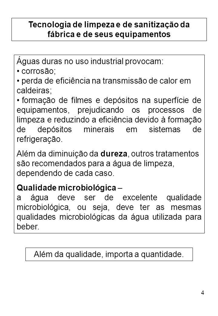 4 Tecnologia de limpeza e de sanitização da fábrica e de seus equipamentos Águas duras no uso industrial provocam: corrosão; perda de eficiência na tr