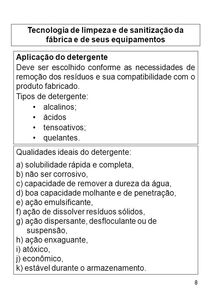 8 Tecnologia de limpeza e de sanitização da fábrica e de seus equipamentos Aplicação do detergente Deve ser escolhido conforme as necessidades de remoção dos resíduos e sua compatibilidade com o produto fabricado.
