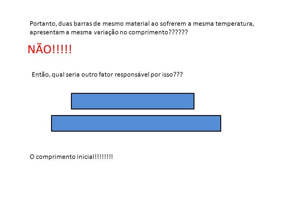 Portanto, duas barras de mesmo material ao sofrerem a mesma temperatura, apresentam a mesma variação no comprimento?????? NÃO!!!!! Então, qual seria o
