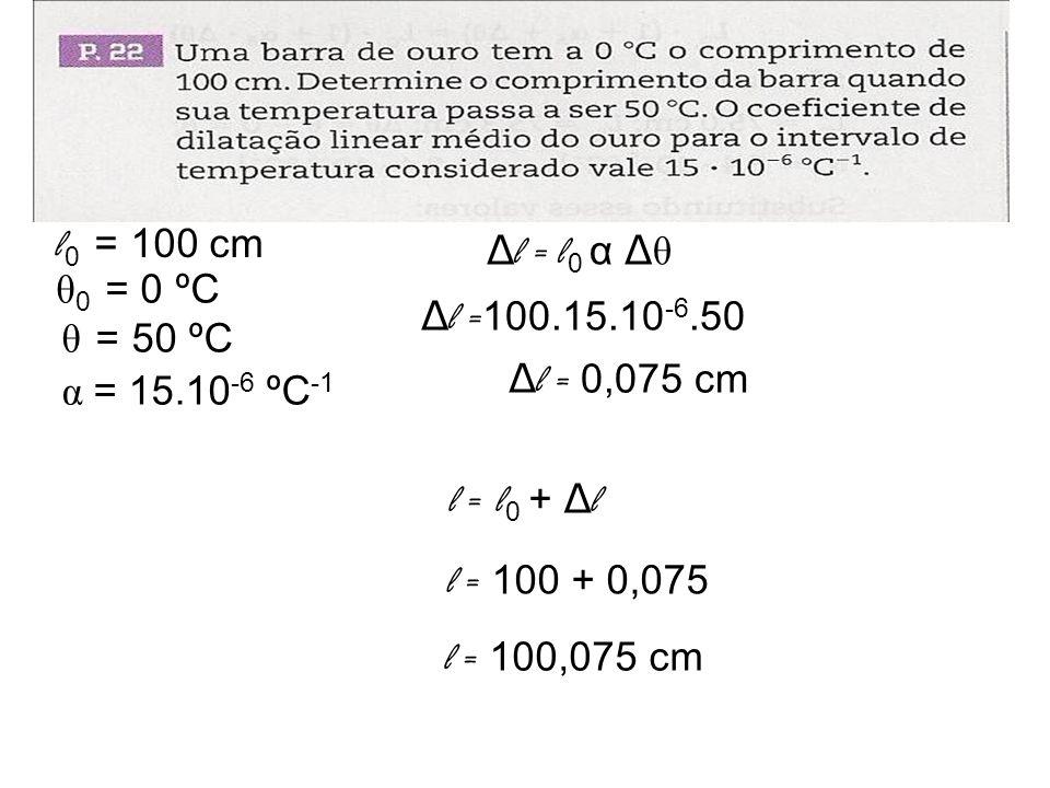 Δ l = l 0 α Δ θ l 0 = 100 cm θ 0 = 0 ºC θ = 50 ºC α = 15.10 -6 ºC -1 Δ l = 100.15.10 -6.50 Δ l = 0,075 cm l = l 0 + Δ l l = 100 + 0,075 l = 100,075 cm