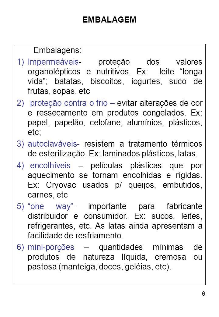 6 EMBALAGEM Embalagens: 1)Impermeáveis- proteção dos valores organolépticos e nutritivos. Ex: leite longa vida; batatas, biscoitos, iogurtes, suco de