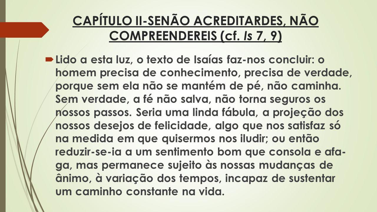 CAPÍTULO II-SENÃO ACREDITARDES, NÃO COMPREENDEREIS (cf. Is 7, 9) Lido a esta luz, o texto de Isaías faz-nos concluir: o homem precisa de conhecimento,