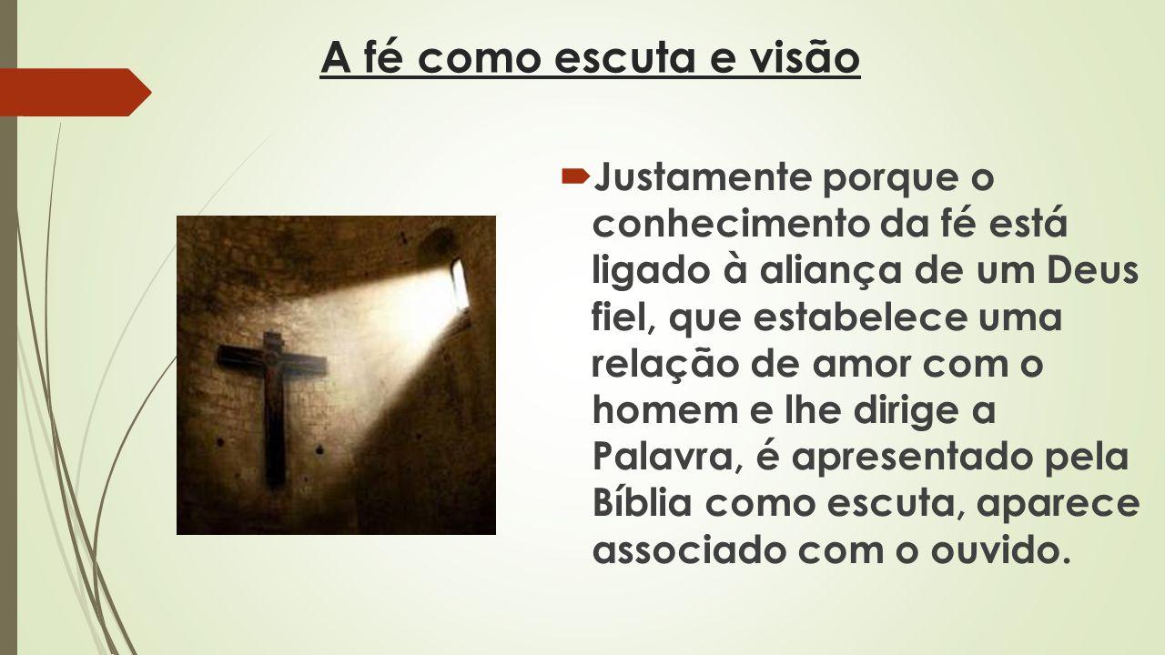 A fé como escuta e visão Justamente porque o conhecimento da fé está ligado à aliança de um Deus fiel, que estabelece uma relação de amor com o homem