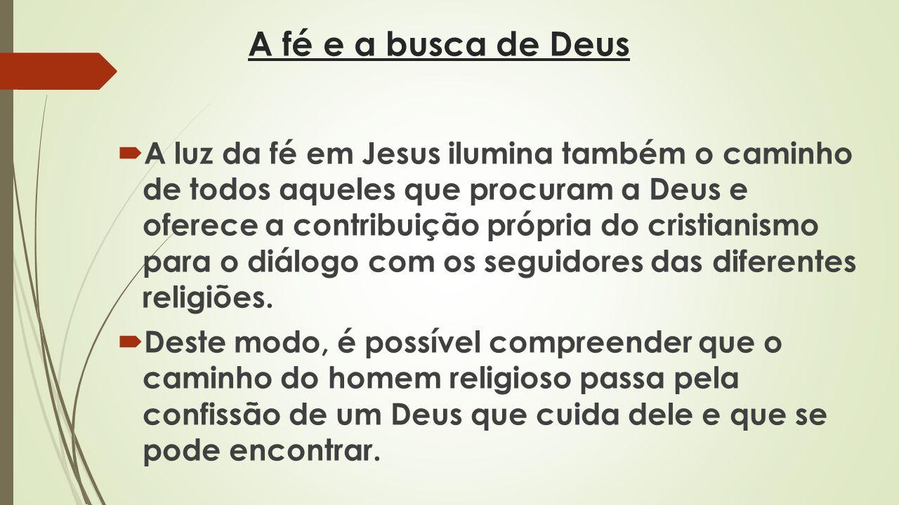 A fé e a busca de Deus A luz da fé em Jesus ilumina também o caminho de todos aqueles que procuram a Deus e oferece a contribuição própria do cristia