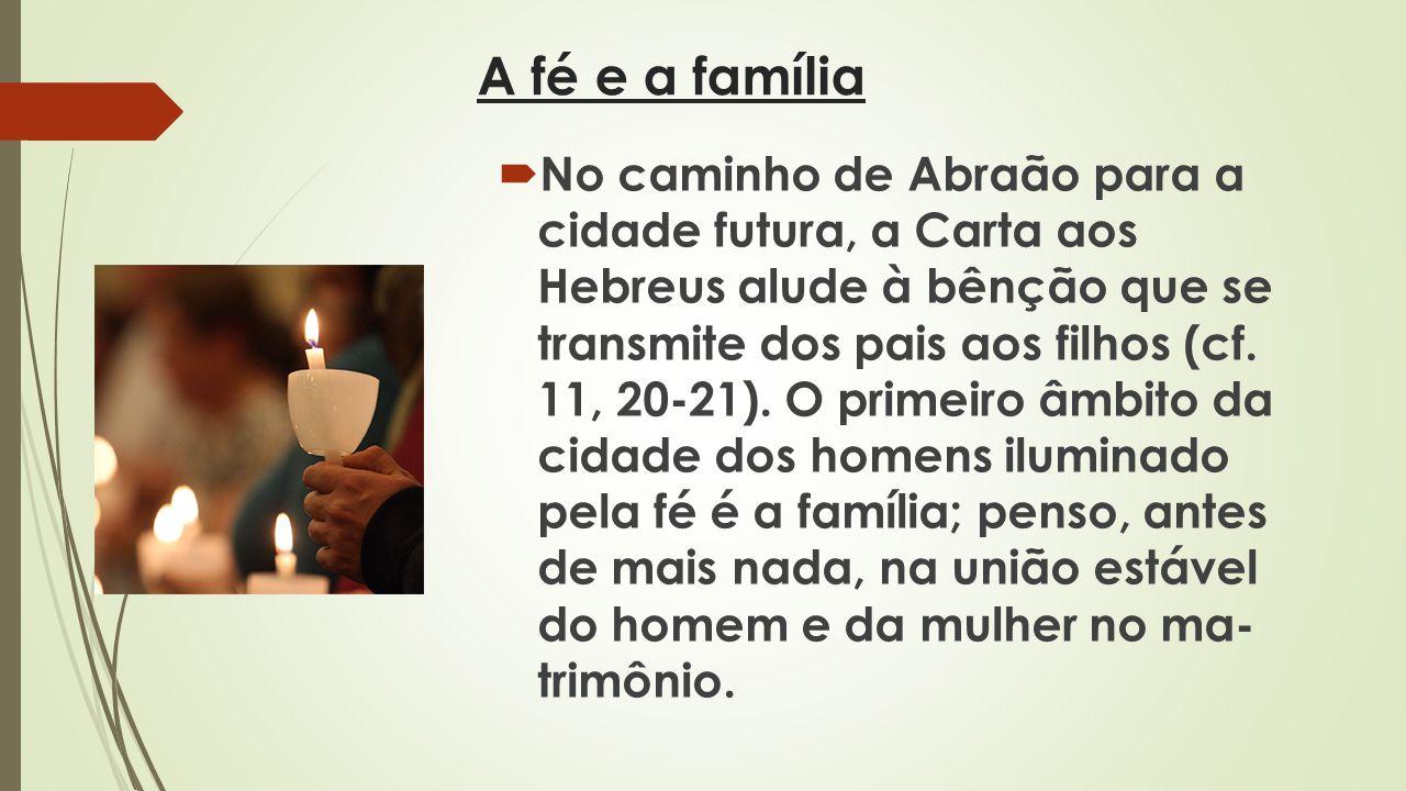 A fé e a família No caminho de Abraão para a cidade futura, a Carta aos Hebreus alude à bênção que se transmite dos pais aos filhos (cf. 11, 20-21).