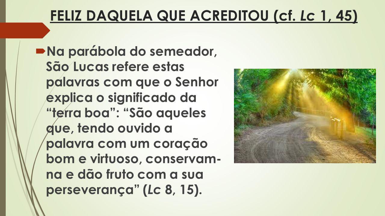 FELIZ DAQUELA QUE ACREDITOU (cf. Lc 1, 45) Na parábola do semeador, São Lucas refere estas palavras com que o Senhor explica o significado da terra b