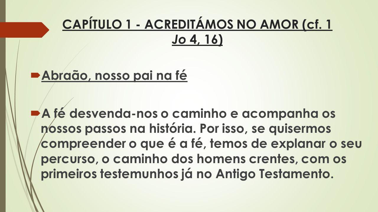 CAPÍTULO 1 - ACREDITÁMOS NO AMOR (cf. 1 Jo 4, 16) Abraão, nosso pai na fé A fé desvenda-nos o caminho e acompanha os nossos passos na história. Por is