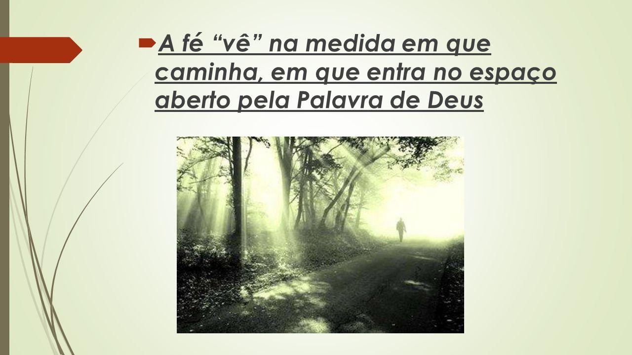 A fé vê na medida em que caminha, em que entra no espaço aberto pela Palavra de Deus