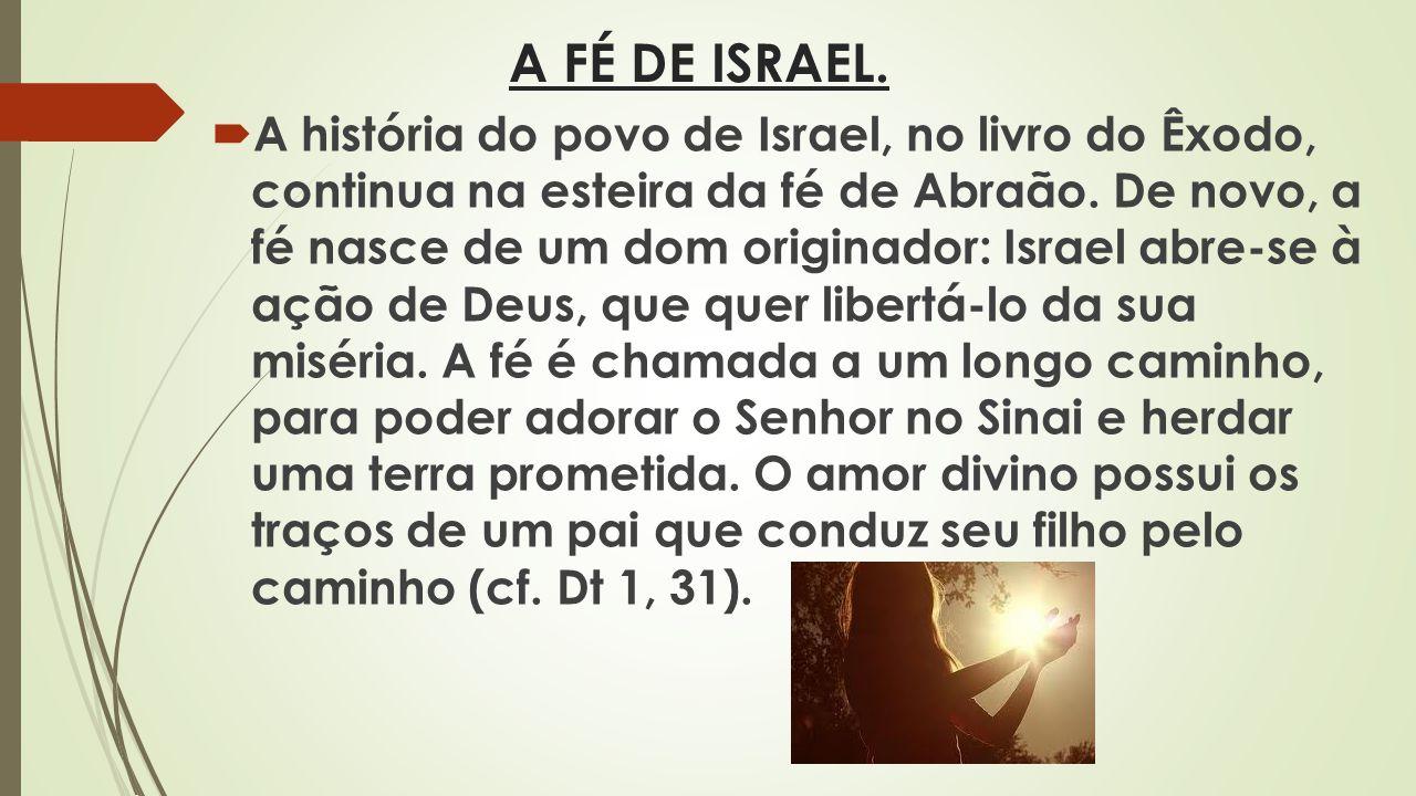 A FÉ DE ISRAEL. A história do povo de Israel, no livro do Êxodo, continua na esteira da fé de Abraão. De novo, a fé nasce de um dom originador: Israel