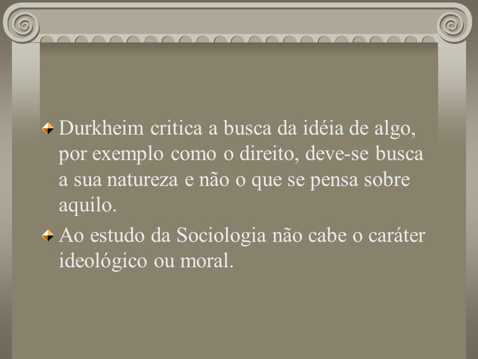 Durkheim critica a busca da idéia de algo, por exemplo como o direito, deve-se busca a sua natureza e não o que se pensa sobre aquilo. Ao estudo da So
