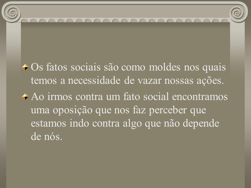 Os fatos sociais são como moldes nos quais temos a necessidade de vazar nossas ações. Ao irmos contra um fato social encontramos uma oposição que nos