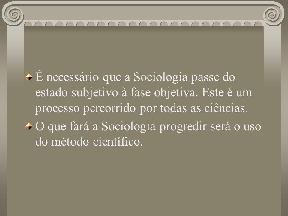 É necessário que a Sociologia passe do estado subjetivo à fase objetiva. Este é um processo percorrido por todas as ciências. O que fará a Sociologia
