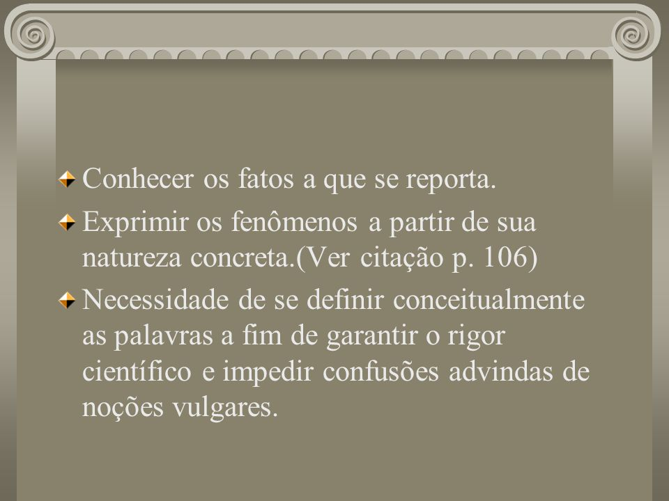 Conhecer os fatos a que se reporta. Exprimir os fenômenos a partir de sua natureza concreta.(Ver citação p. 106) Necessidade de se definir conceitualm