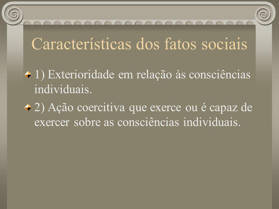 Características dos fatos sociais 1) Exterioridade em relação às consciências individuais. 2) Ação coercitiva que exerce ou é capaz de exercer sobre a