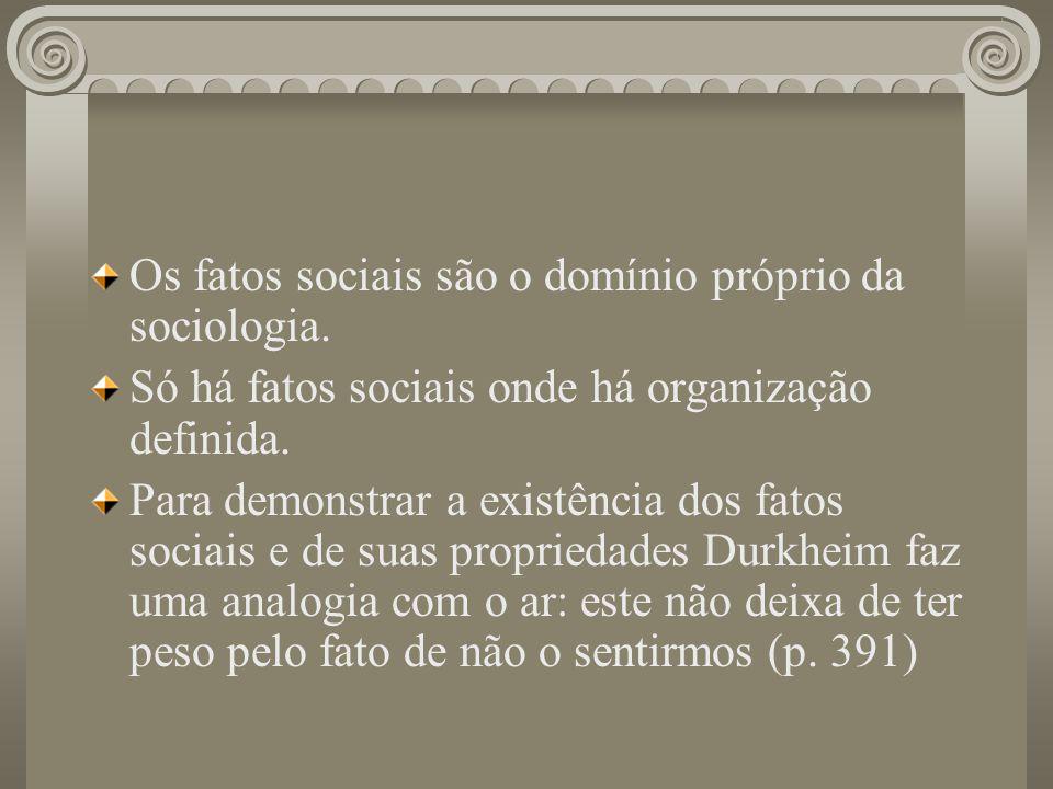 Os fatos sociais são o domínio próprio da sociologia. Só há fatos sociais onde há organização definida. Para demonstrar a existência dos fatos sociais