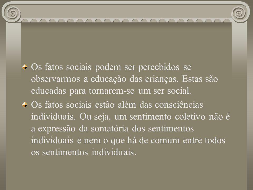 Os fatos sociais podem ser percebidos se observarmos a educação das crianças. Estas são educadas para tornarem-se um ser social. Os fatos sociais estã