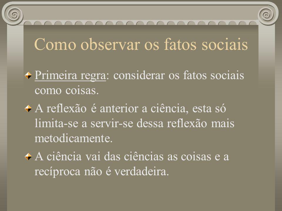 Como observar os fatos sociais Primeira regra: considerar os fatos sociais como coisas. A reflexão é anterior a ciência, esta só limita-se a servir-se