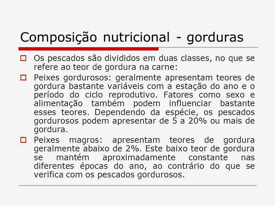 Composição nutricional - gorduras Os pescados são divididos em duas classes, no que se refere ao teor de gordura na carne: Peixes gordurosos: geralmen